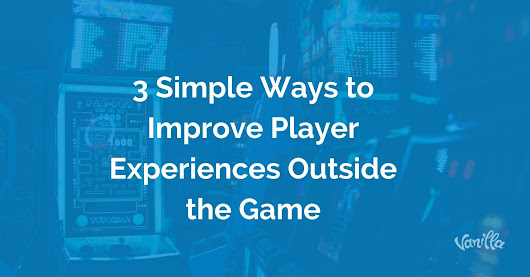 [Gaming] 3 Simple Ways to Improve Player Experiences Outside the Game