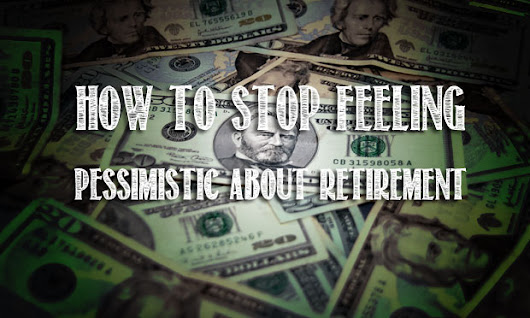 How To Stop Feeling Pessimistic About Retirement