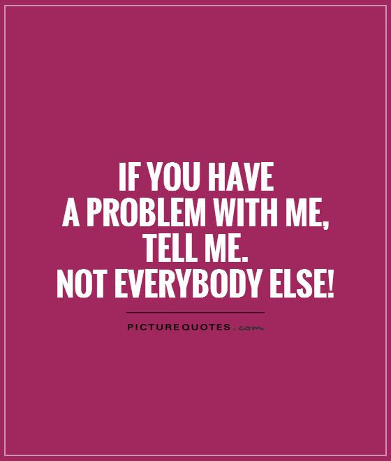 If You Have A Problem With Me Tell Me Not Everybody Else