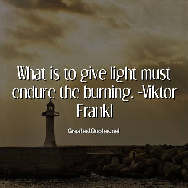 What Is To Give Light Must Endure The Burning Viktor Frankl Free