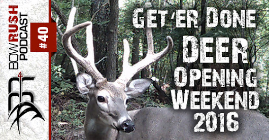 The BowRush Podcast 40 - Get 'er Done ~ Deer Season Opening Weekend 2016 with Travis and Scott