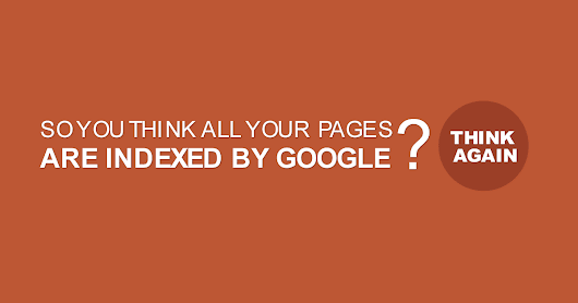 So You Think All Your Pages Are Indexed By Google? Think Again
