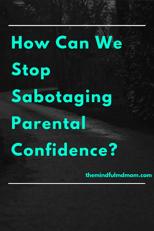 How Can We Stop Sabotaging Parental Confidence? - The Mindful MD Mom