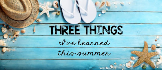 Three Things I've Learned This Summer