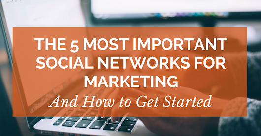 The 5 Most Important Social Networks for Marketing – And How to Get Started