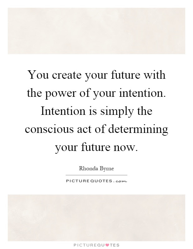 You Create Your Future With The Power Of Your Intention