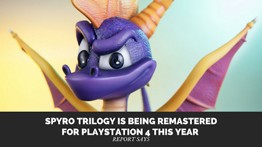 Spyro Trilogy Is Being Remastered for PlayStation 4 This Year Report Says