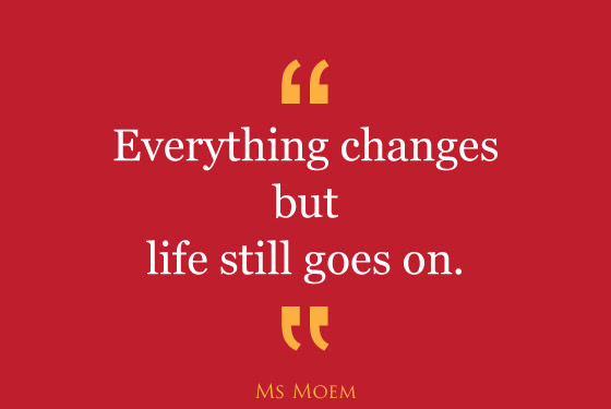 Everything Changes But Life Goes On Quote Ms Moem Poems Life Etc
