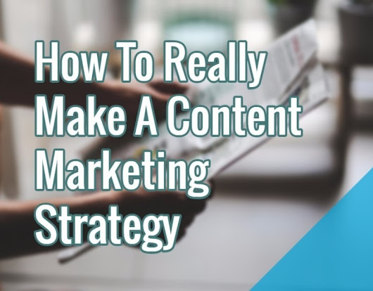 How To Really Make A Content Marketing Strategy