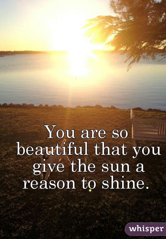 You Are So Beautiful That You Give The Sun A Reason To Shine