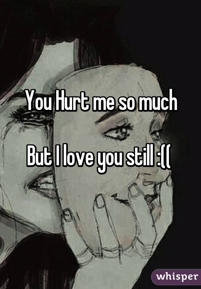 You Hurt Me So Much But I Love You Still