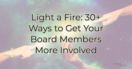 Light a Fire: 30+ Ways to Get Your Board Members More Involved - Frank J. Kenny's Chamber Pros Community