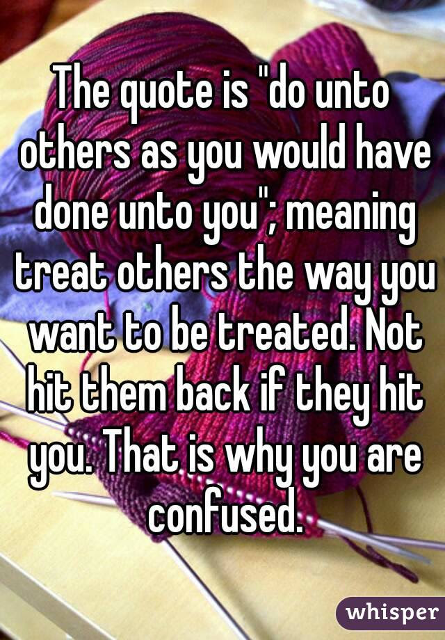 The Quote Is Do Unto Others As You Would Have Done Unto You