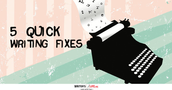 5 Quick Writing Fixes - Writer's Life.org