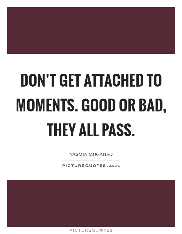 Dont Get Attached To Moments Good Or Bad They All Pass Picture