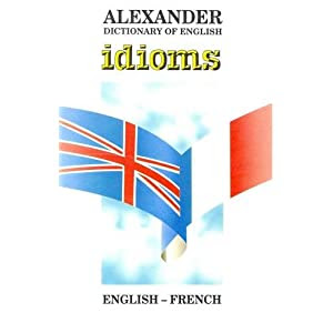 Alexander Dictionary of English Idioms: English-French