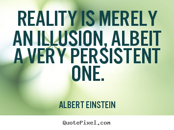 Albert Einstein Picture Quote Reality Is Merely An Illusion