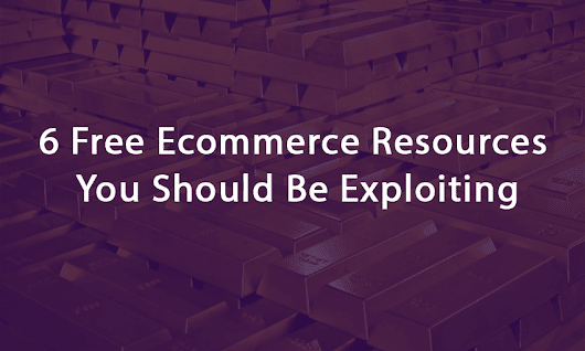 6 Free Ecommerce Resources You Should Be Exploiting