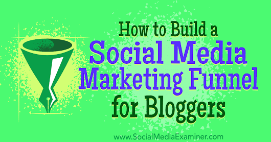 How to Build a Social Media Marketing Funnel for Bloggers : Social Media Examiner