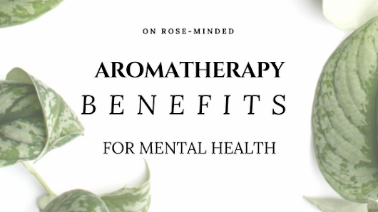 Aromatherapy Benefits for Mental Health | Mental Health | Self-Care | Journal Prompts | Rose-Minded | California