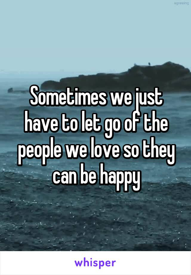 Sometimes We Just Have To Let Go Of The People We Love So They Can Be