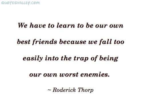 We Have To Learn To Be Our Own Best Friends Enemy Quote