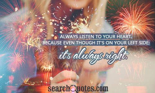 Always Listen To Your Heart Because Even Though Its On Your Left