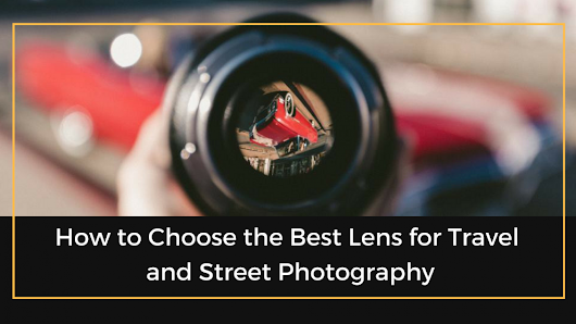 How To Choose The Best Lens For Travel And Street Photography | The Professional Photographer
