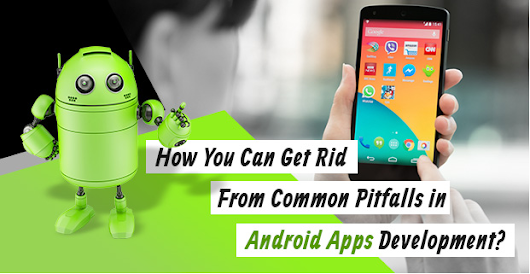 How You Can Get Rid From Common Pitfalls in Android Apps Development?