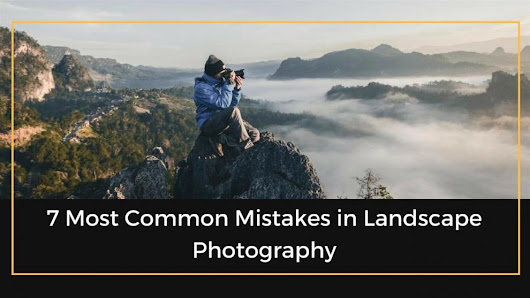 7 Most Common Mistakes In Landscape Photography | The Professional Photographer