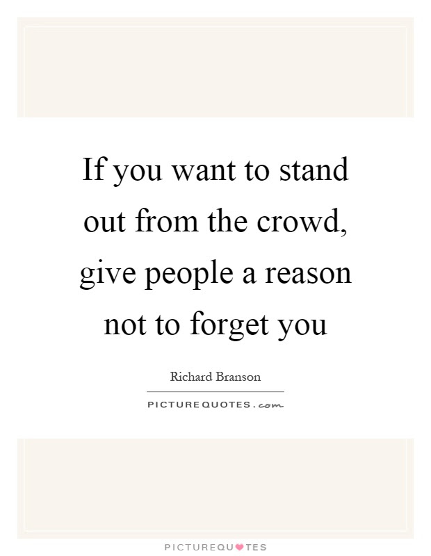 If You Want To Stand Out From The Crowd Give People A Reason