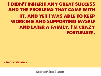 Timothy Olyphant Photo Quotes I Didnt Inherit Any Great Success