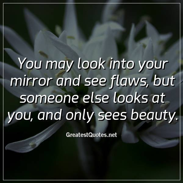 You May Look Into Your Mirror And See Flaws But Someone Else Looks