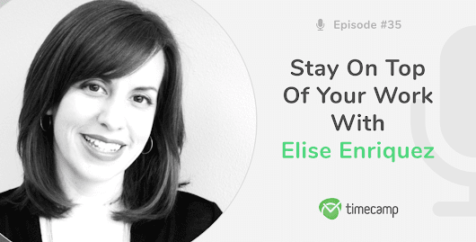 Stay On Top Of Your Work With Elise Enriquez! [PODCAST EPISODE #35] - TimeCamp