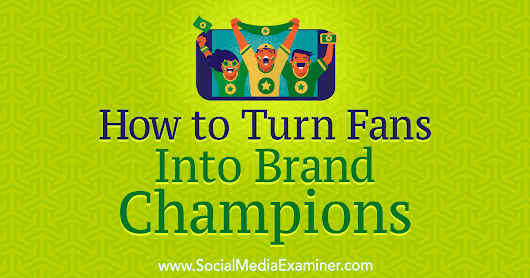 www.socialmediaexaminer.com/wp-content/uploads/2018/07/create-brand-champions-how-to-1200.png