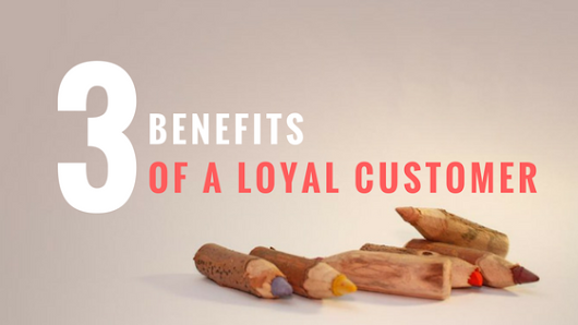 Check 3 Benefits That a Loyal Customer Brings to Your Company