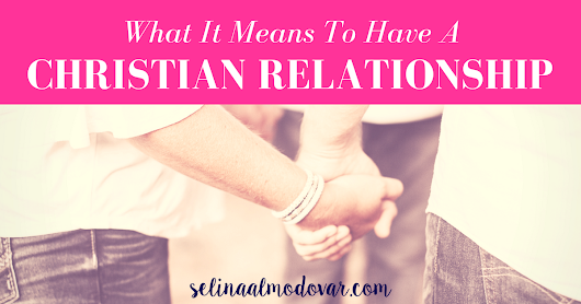 What It Means to Have A Christian Relationship - Selina Almodovar