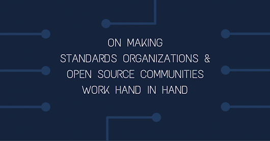 On making standards organizations and open source communities work...