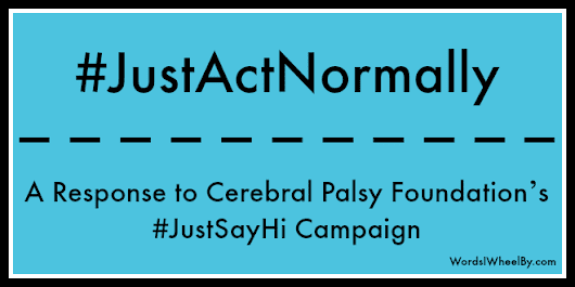 #JustActNormally – A Response to Cerebral Palsy Foundation's #JustSayHi Campaign - Words I Wheel By