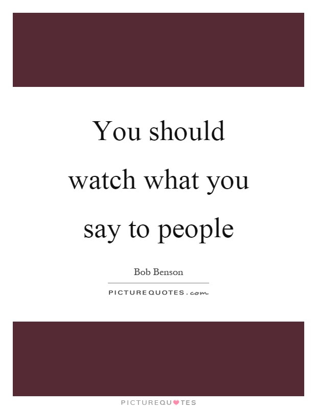 You Should Watch What You Say To People Picture Quotes