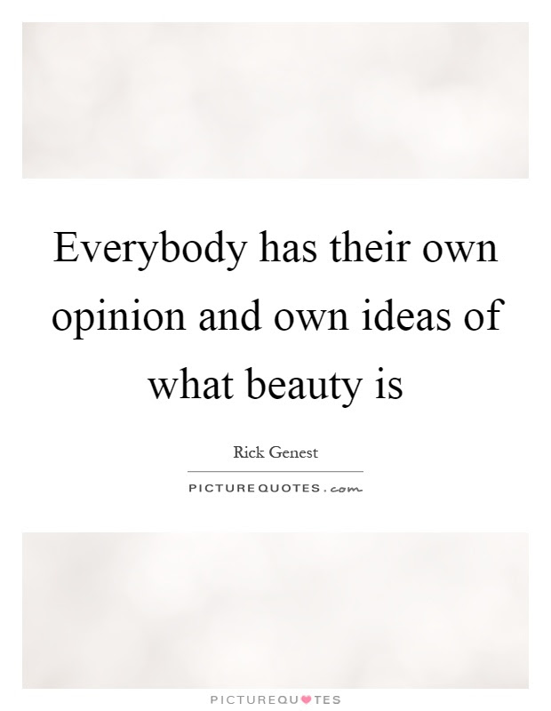 Everybody Has Their Own Opinion And Own Ideas Of What Beauty Is