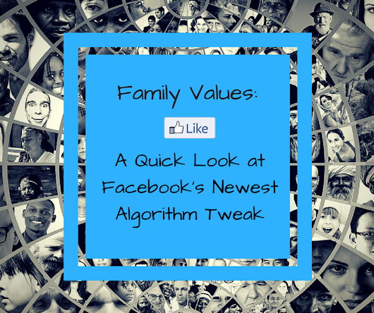 Family Values: A Quick Look at Facebook's Latest Algorithm Tweak - Chair 10 Marketing