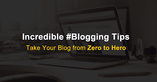 30 Best Blogging Tips – Take Your Blog from Zero to Hero