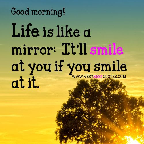 Life is like a mirror. It will smile at you if you smile at it.
