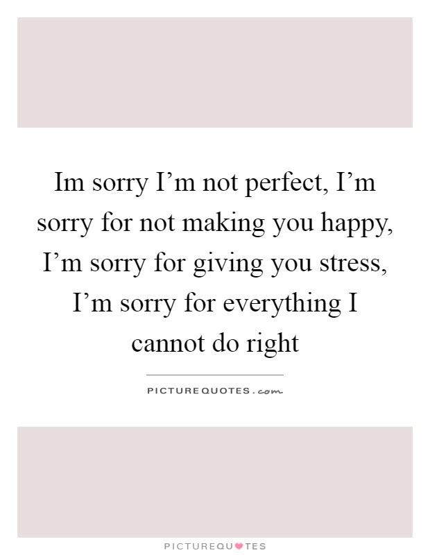 Im Sorry Im Not Perfect Im Sorry For Not Making You Happy