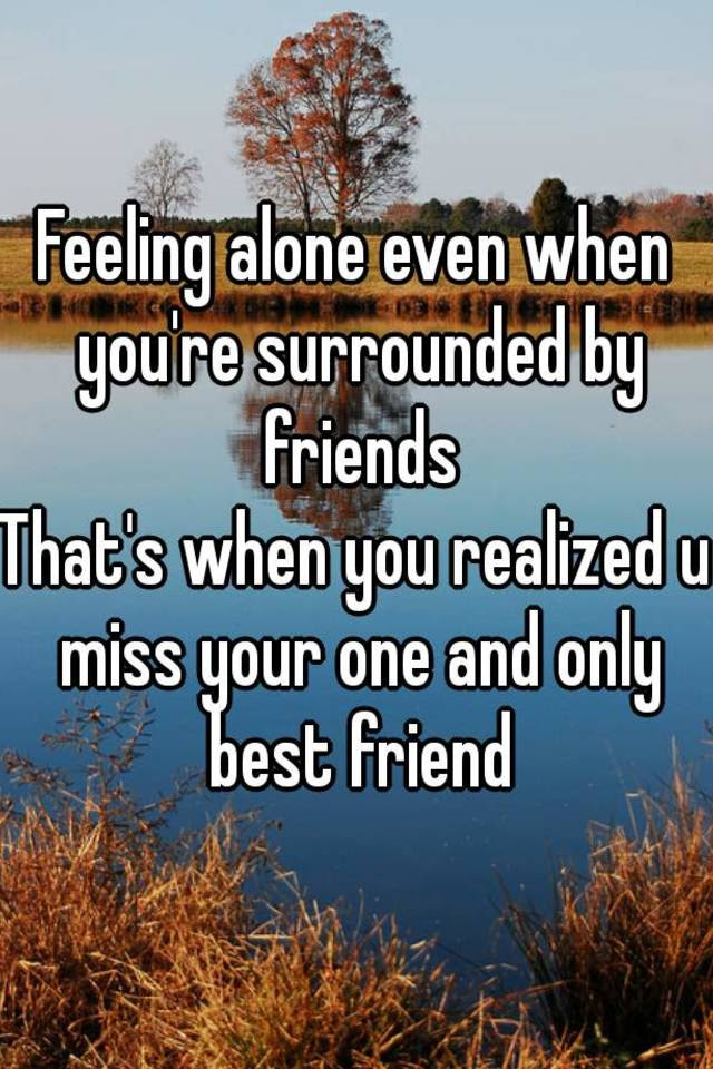 Feeling Alone Even When Youre Surrounded By Friends Thats When