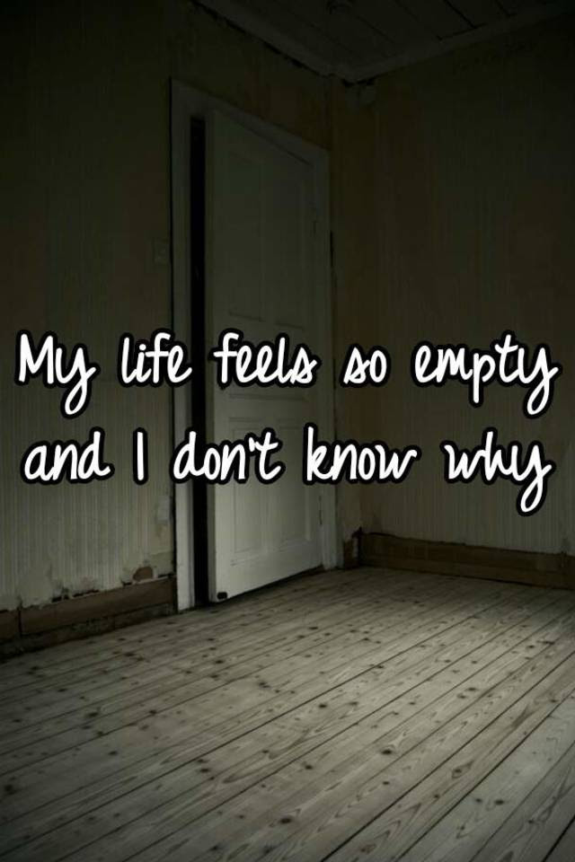 My Life Feels So Empty And I Dont Know Why