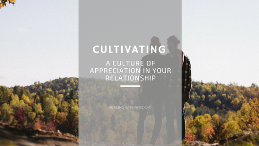 Cultivating a Culture of Appreciation in Your Relationship · Healing with Wisdom