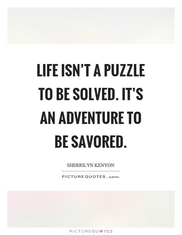 Life Isnt A Puzzle To Be Solved Its An Adventure To Be Savored