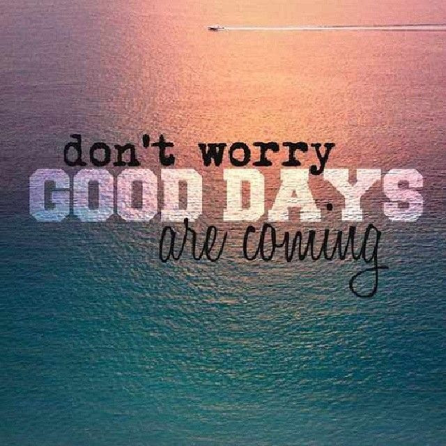 Dont Worry Good Days Are Coming Pictures Photos And Images For